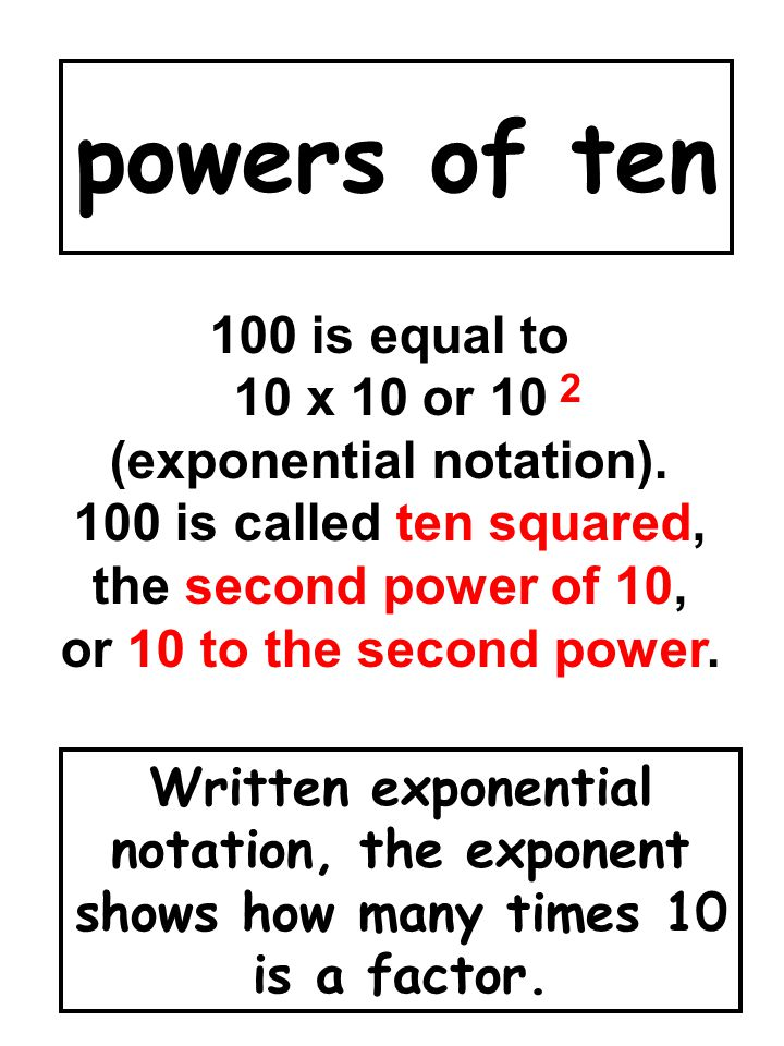 powers of ten Written exponential notation, the exponent shows how many times 10 is a factor. 100 is equal to 10 x 10 or 10 (exponential notation). 10