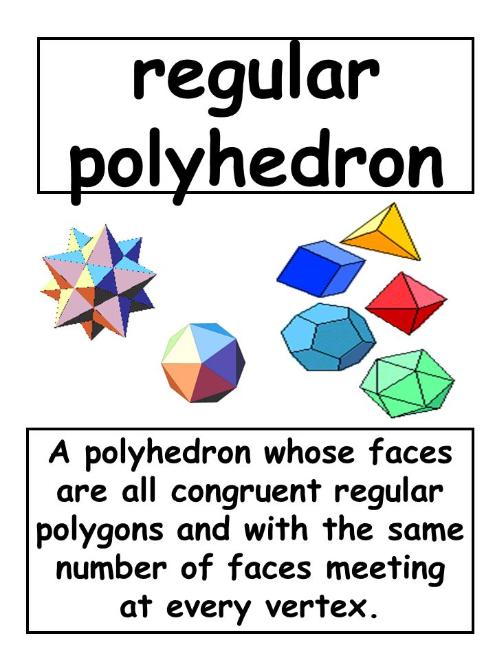 regular polyhedron A polyhedron whose faces are all congruent regular polygons and with the same number of faces meeting at every vertex.