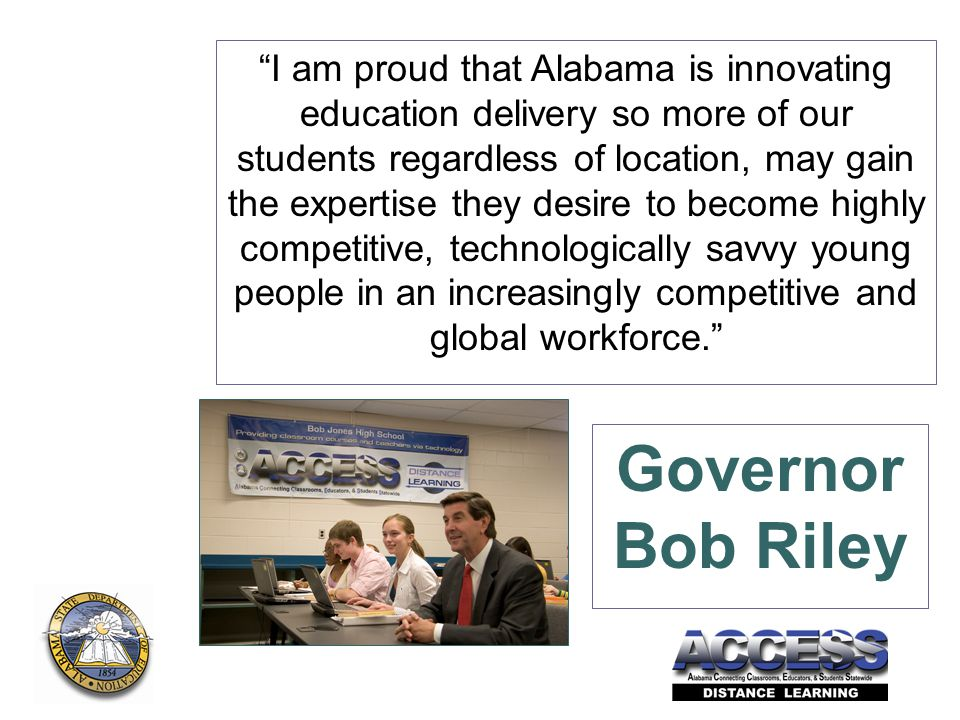I am proud that Alabama is innovating education delivery so more of our students regardless of location, may gain the expertise they desire to become highly competitive, technologically savvy young people in an increasingly competitive and global workforce. Governor Bob Riley