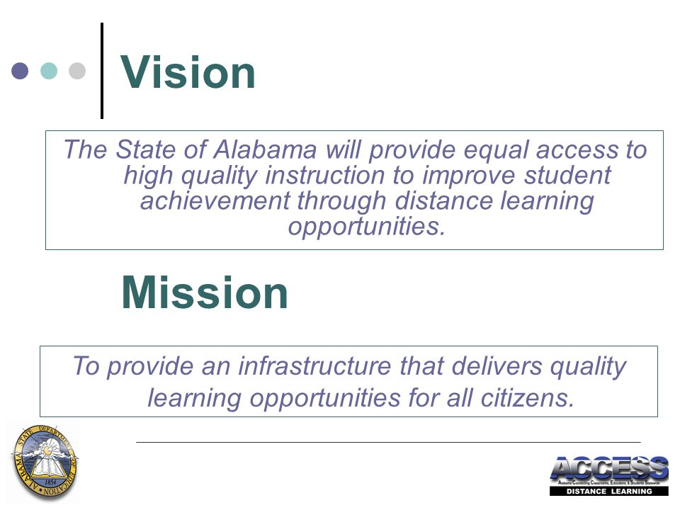 Vision The State of Alabama will provide equal access to high quality instruction to improve student achievement through distance learning opportunities.