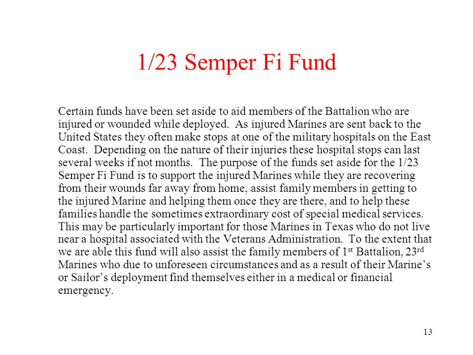 13 1/23 Semper Fi Fund Certain funds have been set aside to aid members of the Battalion who are injured or wounded while deployed. As injured Marines