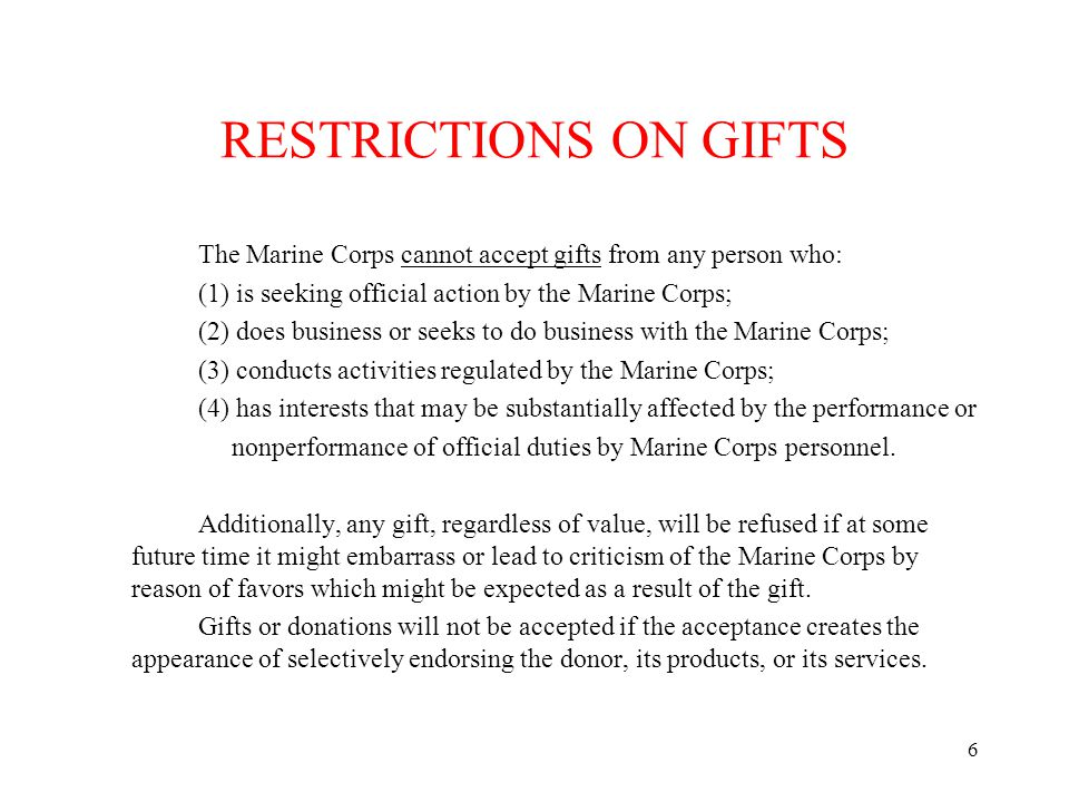 6 RESTRICTIONS ON GIFTS The Marine Corps cannot accept gifts from any person who: (1) is seeking official action by the Marine Corps; (2) does busines