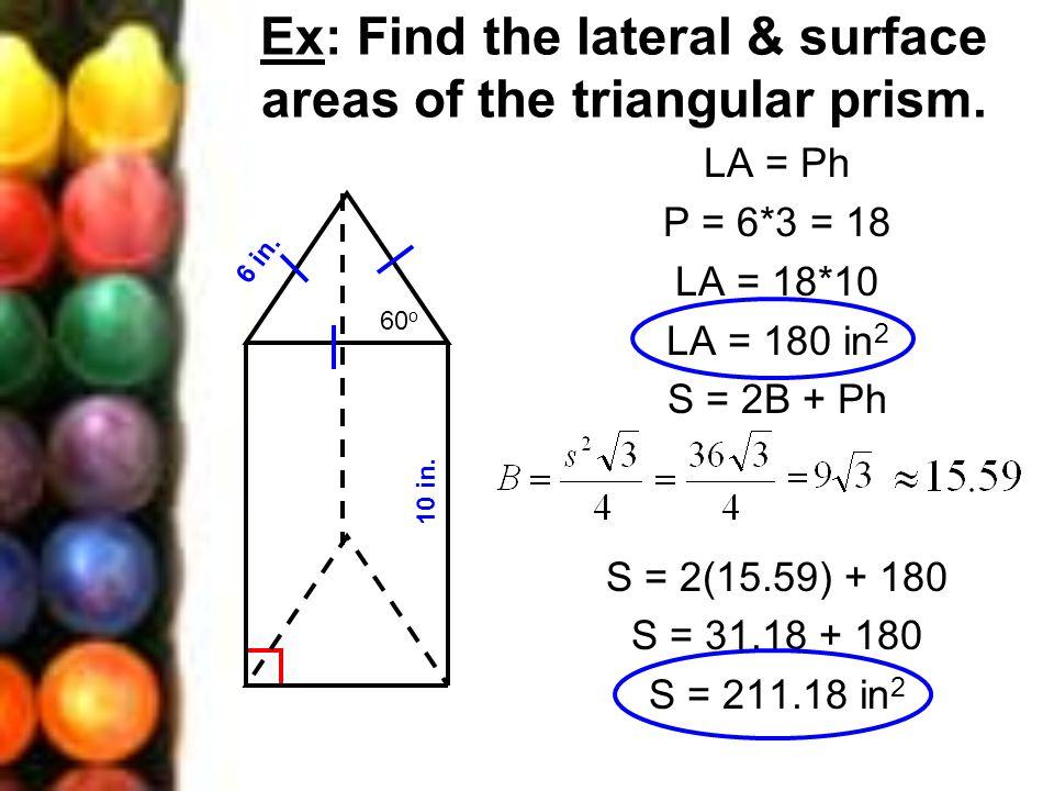 Ex: Find the lateral & surface areas of the triangular prism. LA = Ph P = 6*3 = 18 LA = 18*10 LA = 180 in 2 S = 2B + Ph S = 2(15.59) + 180 S = 31.18 +