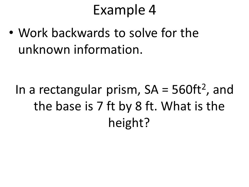 Example 4 Work backwards to solve for the unknown information. In a rectangular prism, SA = 560ft 2, and the base is 7 ft by 8 ft. What is the height?