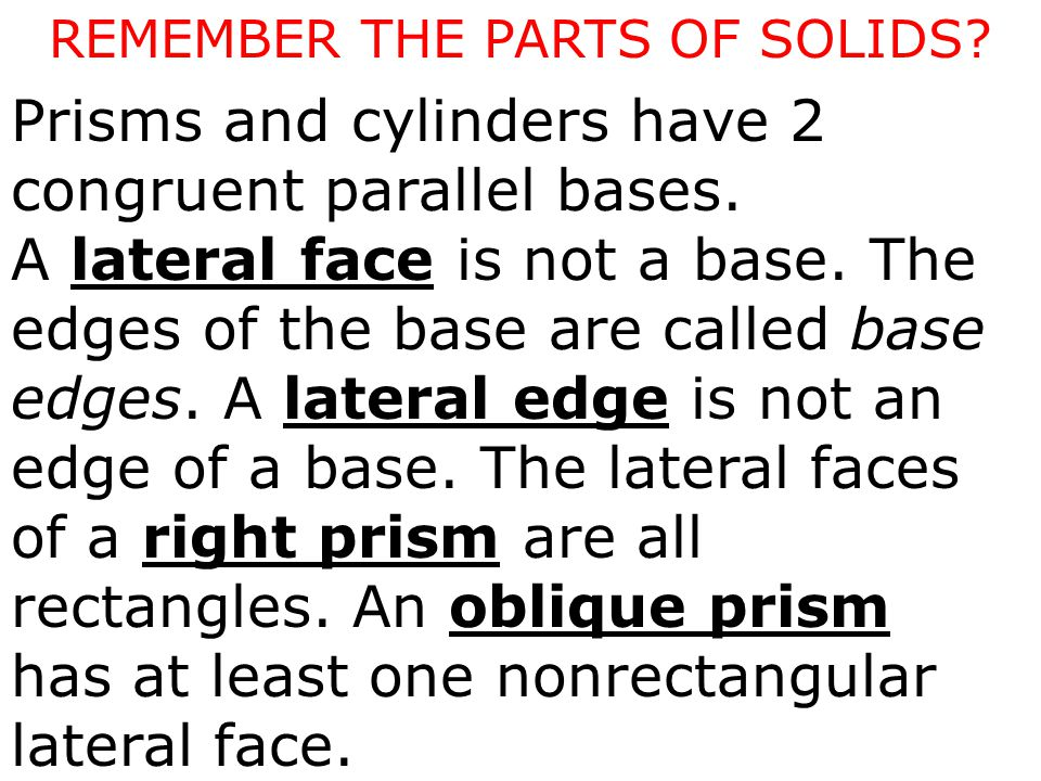 Prisms and cylinders have 2 congruent parallel bases. A lateral face is not a base. The edges of the base are called base edges. A lateral edge is not