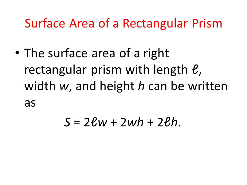 Surface Area of a Rectangular Prism The surface area of a right rectangular prism with length ℓ, width w, and height h can be written as S = 2ℓw + 2wh