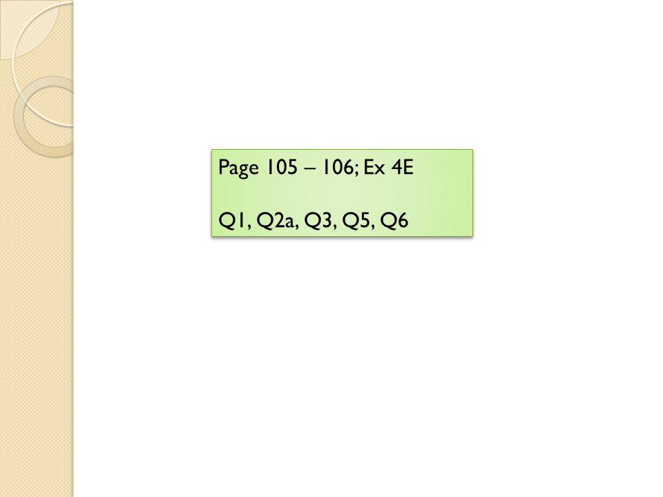 Page 105 – 106; Ex 4E Q1, Q2a, Q3, Q5, Q6 Page 105 – 106; Ex 4E Q1, Q2a, Q3, Q5, Q6