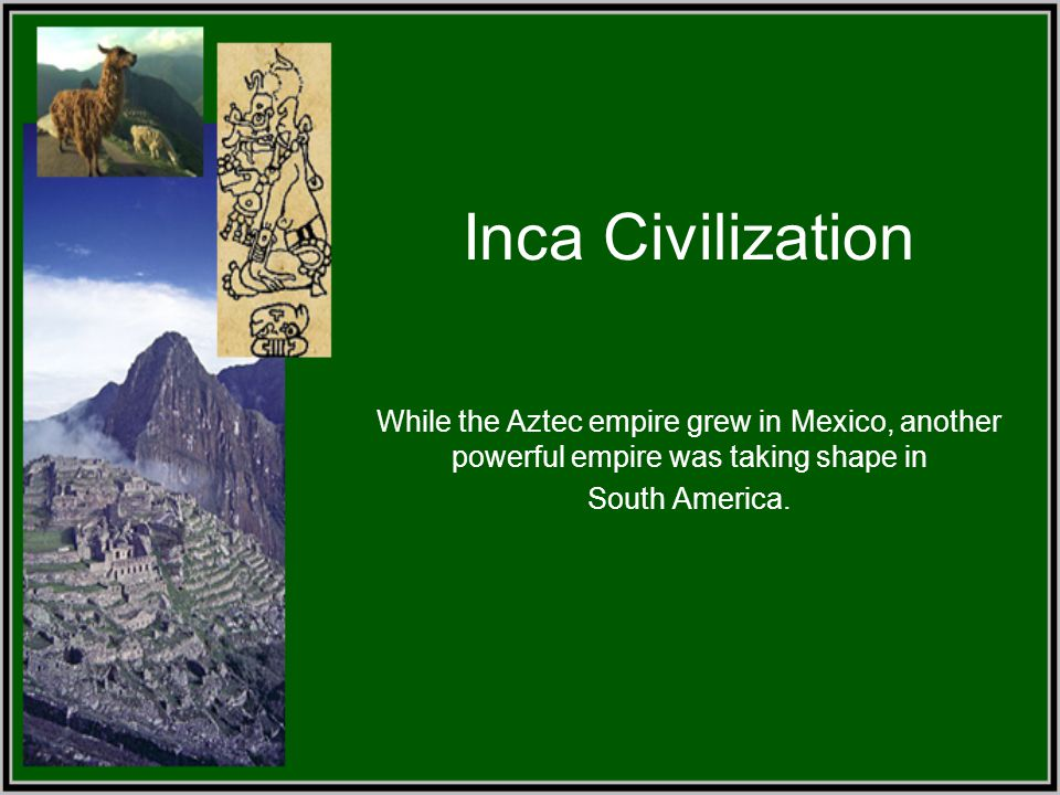Inca Civilization While the Aztec empire grew in Mexico, another powerful empire was taking shape in South America.