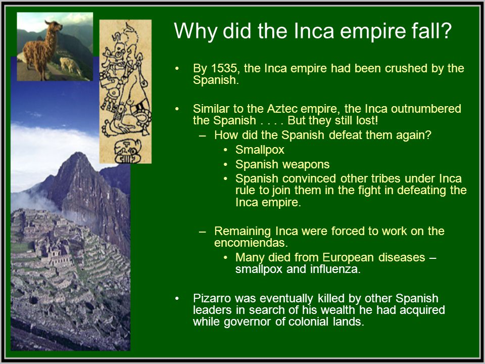Why did the Inca empire fall? By 1535, the Inca empire had been crushed by the Spanish. Similar to the Aztec empire, the Inca outnumbered the Spanish.