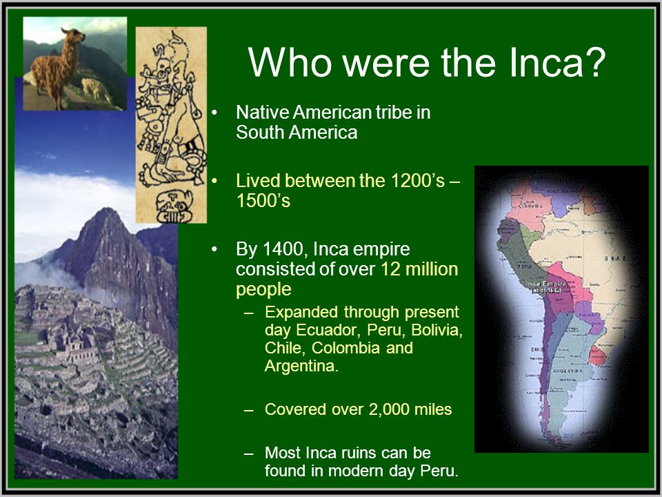Who were the Inca? Native American tribe in South America Lived between the 1200's – 1500's By 1400, Inca empire consisted of over 12 million people –