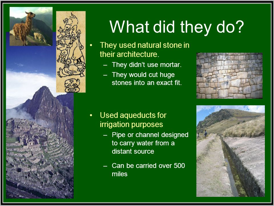 What did they do? They used natural stone in their architecture. –They didn't use mortar. –They would cut huge stones into an exact fit. Used aqueduct