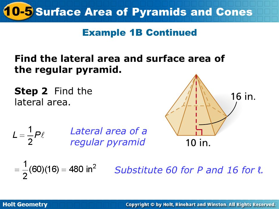 Holt Geometry 10-5 Surface Area of Pyramids and Cones Example 1B Continued Step 2 Find the lateral area. Lateral area of a regular pyramid Substitute