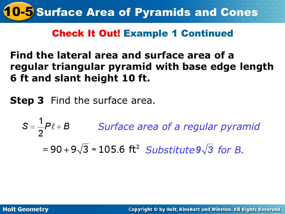Holt Geometry 10-5 Surface Area of Pyramids and Cones Step 3 Find the surface area. Surface area of a regular pyramid Check It Out! Example 1 Continue