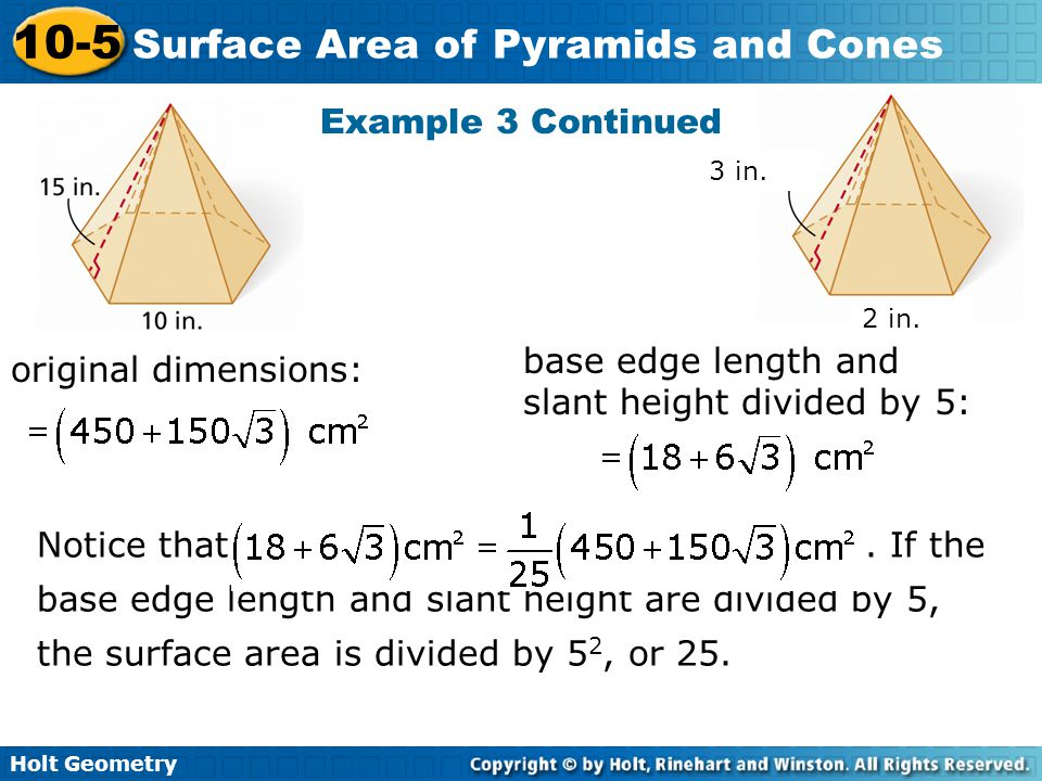 Holt Geometry 10-5 Surface Area of Pyramids and Cones Example 3 Continued original dimensions: base edge length and slant height divided by 5: 3 in. 2