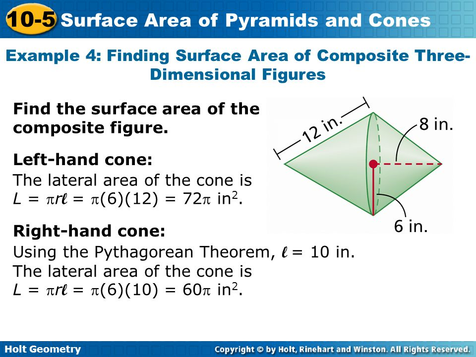 Holt Geometry 10-5 Surface Area of Pyramids and Cones Example 4: Finding Surface Area of Composite Three- Dimensional Figures Find the surface area of