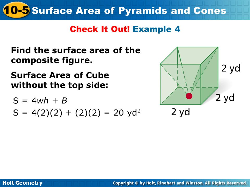 Holt Geometry 10-5 Surface Area of Pyramids and Cones Check It Out! Example 4 Find the surface area of the composite figure. Surface Area of Cube with