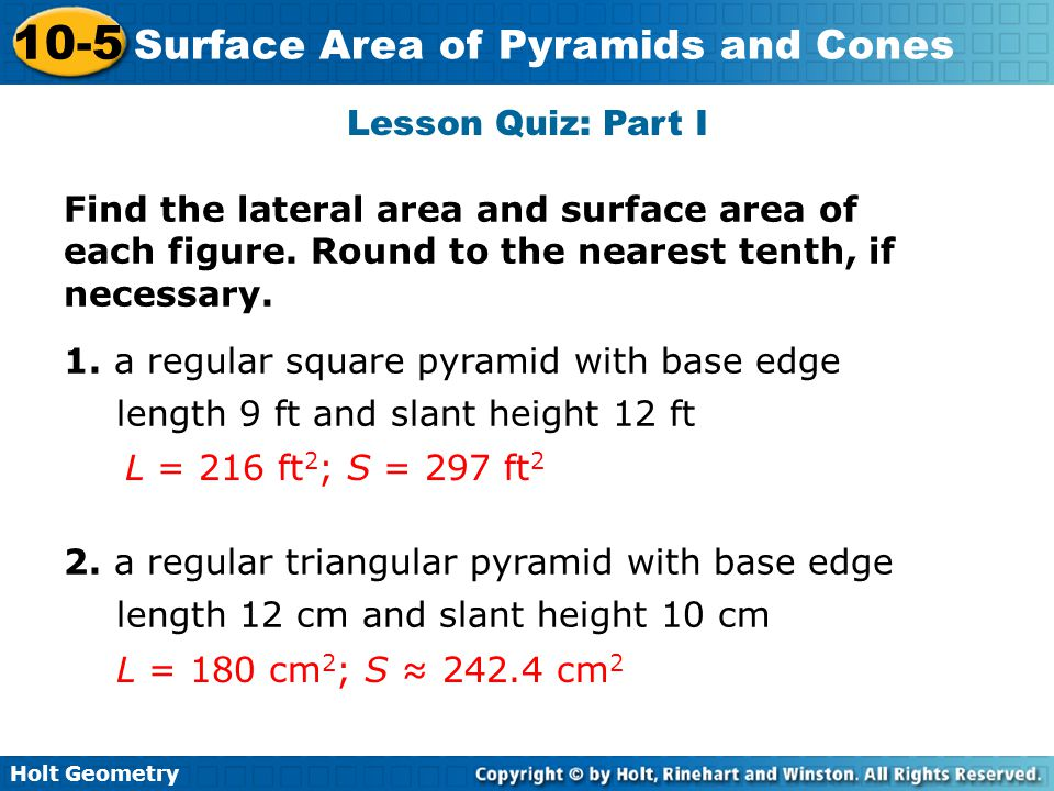 Holt Geometry 10-5 Surface Area of Pyramids and Cones Lesson Quiz: Part I Find the lateral area and surface area of each figure. Round to the nearest