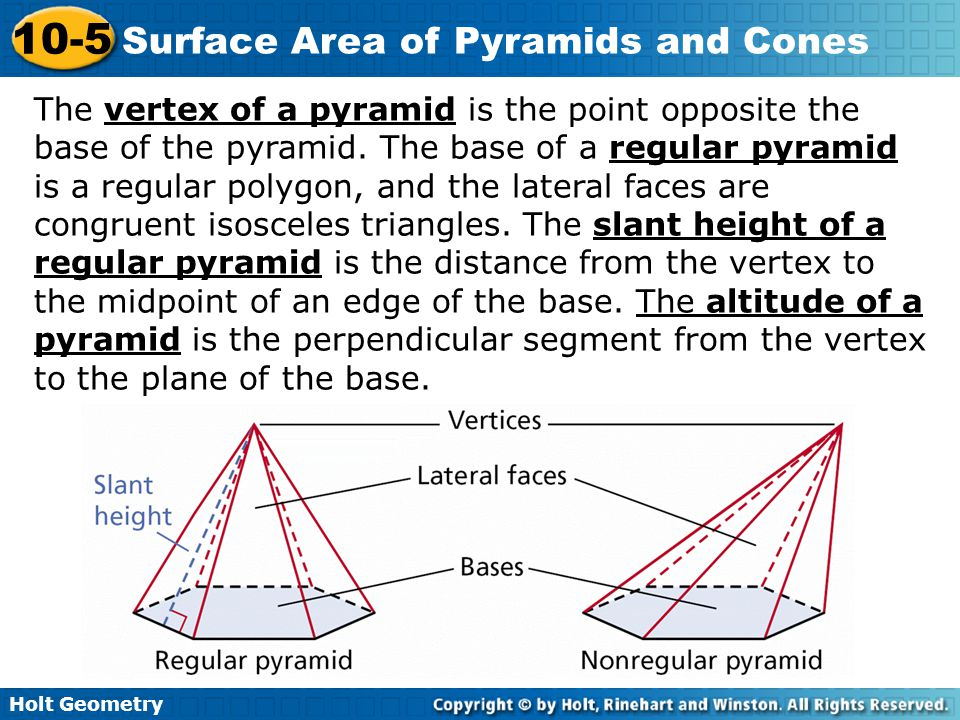 Holt Geometry 10-5 Surface Area of Pyramids and Cones The lateral faces of a regular pyramid can be arranged to cover half of a rectangle with a height equal to the slant height of the pyramid.