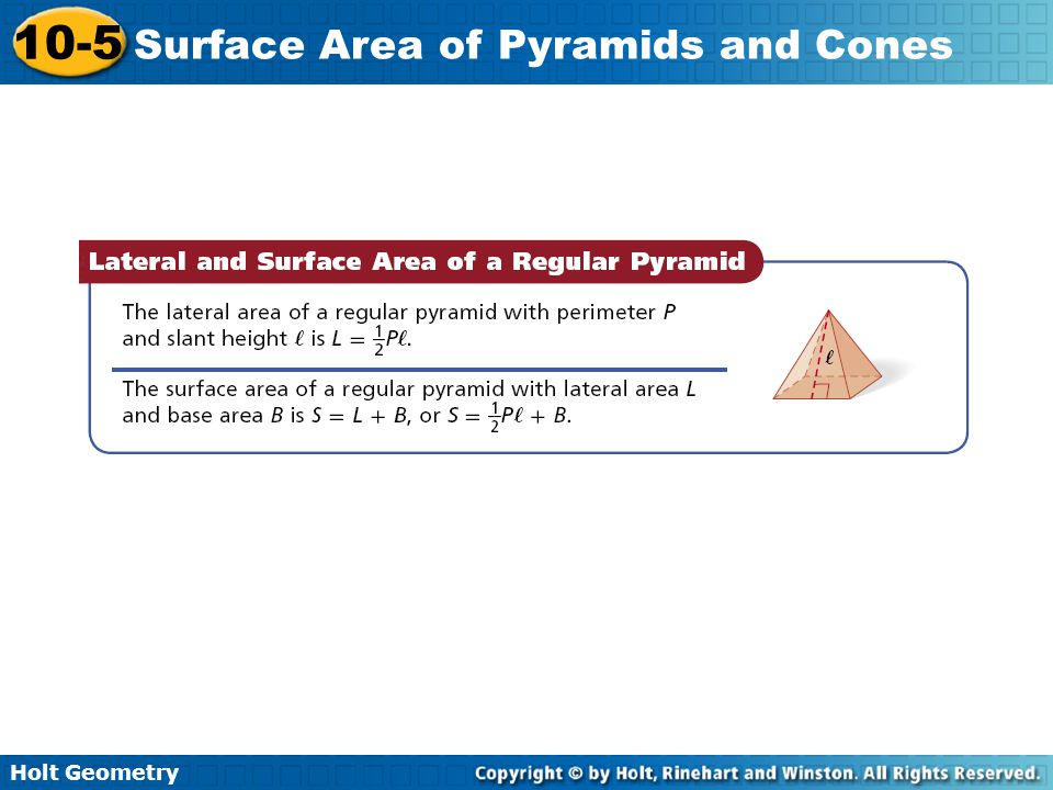 Holt Geometry 10-5 Surface Area of Pyramids and Cones Example 1A: Finding Lateral Area and Surface Area of Pyramids Find the lateral area and surface area of a regular square pyramid with base edge length 14 cm and slant height 25 cm.