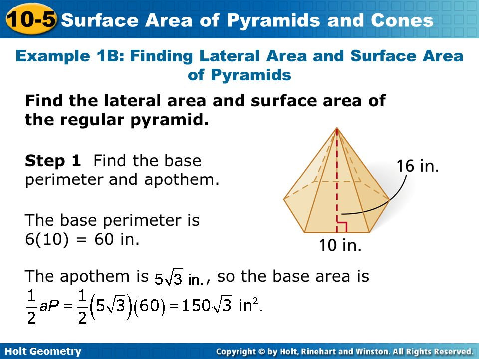 Holt Geometry 10-5 Surface Area of Pyramids and Cones Example 1B: Finding Lateral Area and Surface Area of Pyramids Step 1 Find the base perimeter and