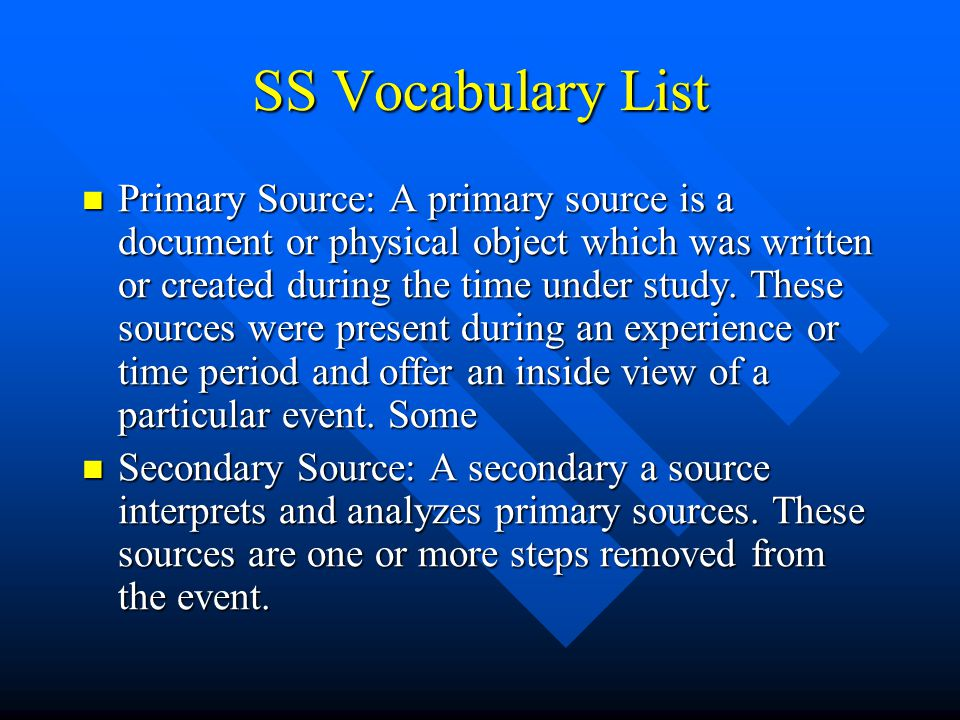 SS Vocabulary List Primary Source: A primary source is a document or physical object which was written or created during the time under study. These s