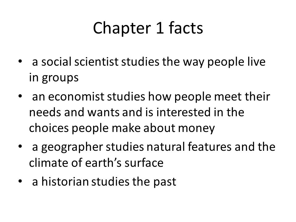 Chapter 1 facts a social scientist studies the way people live in groups an economist studies how people meet their needs and wants and is interested in the choices people make about money a geographer studies natural features and the climate of earth's surface a historian studies the past