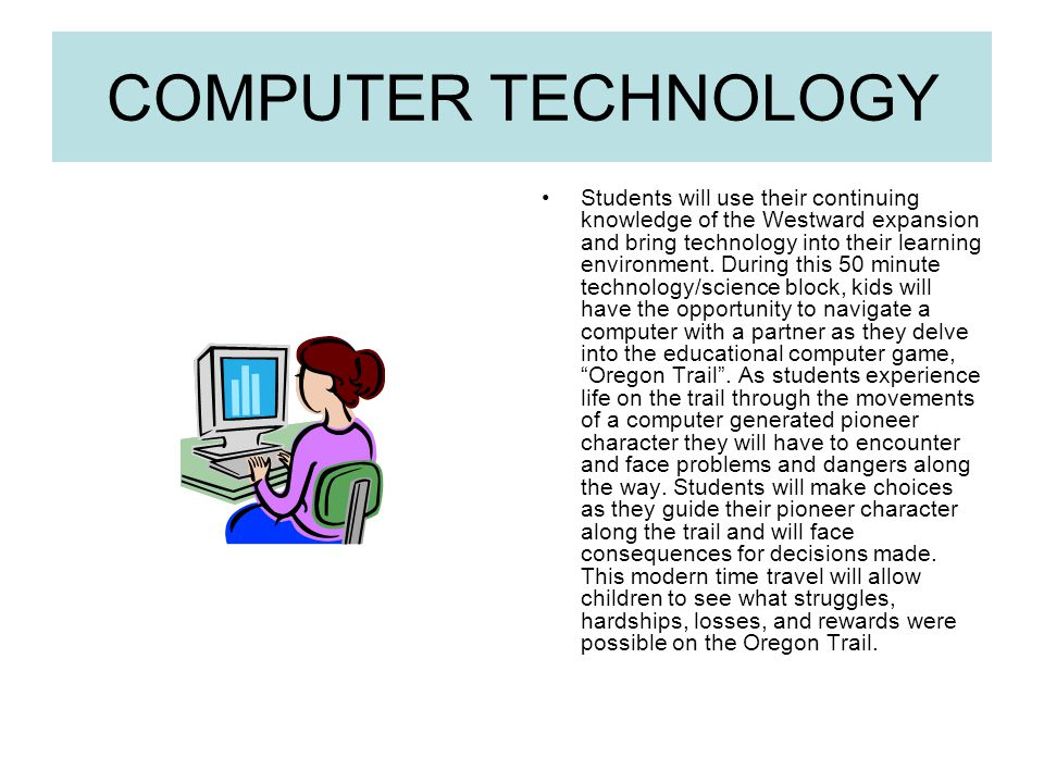 COMPUTER TECHNOLOGY Students will use their continuing knowledge of the Westward expansion and bring technology into their learning environment.