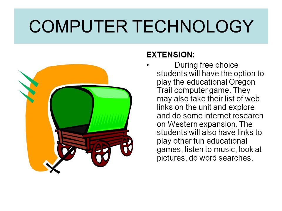 COMPUTER TECHNOLOGY EXTENSION: During free choice students will have the option to play the educational Oregon Trail computer game. They may also take