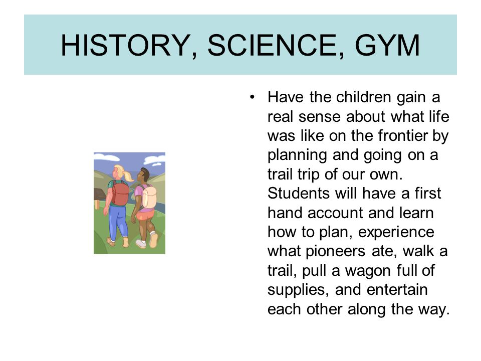 HISTORY, SCIENCE, GYM Have the children gain a real sense about what life was like on the frontier by planning and going on a trail trip of our own.