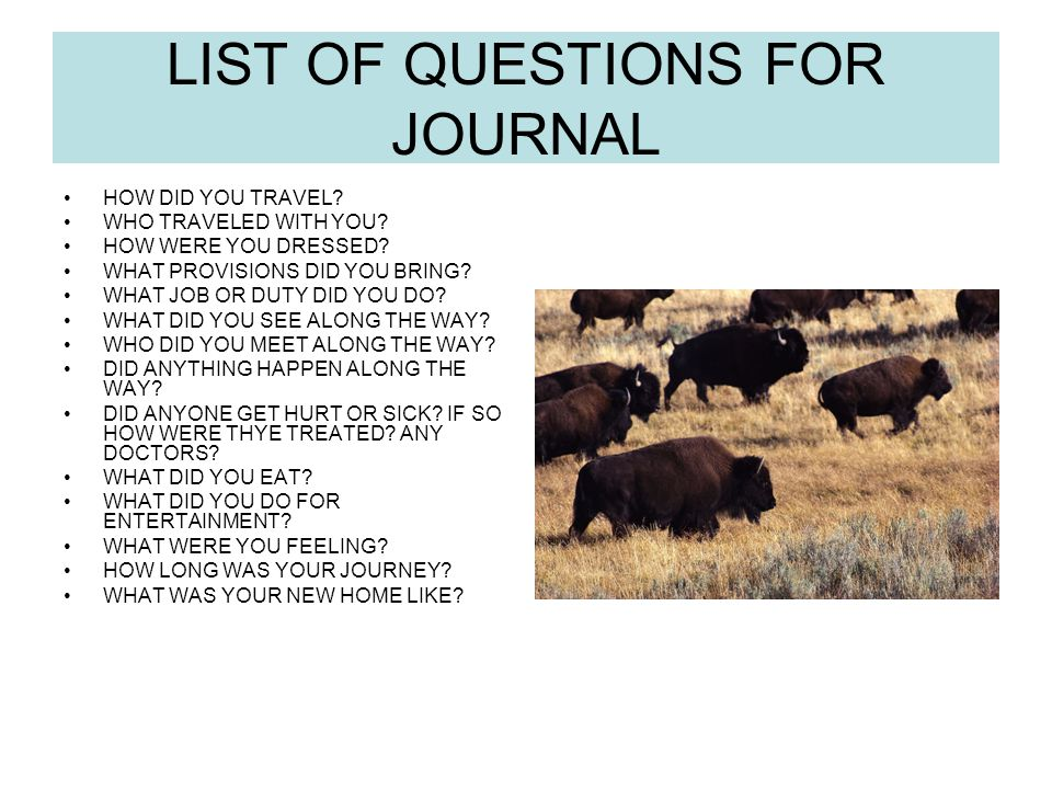 LIST OF QUESTIONS FOR JOURNAL HOW DID YOU TRAVEL? WHO TRAVELED WITH YOU? HOW WERE YOU DRESSED? WHAT PROVISIONS DID YOU BRING? WHAT JOB OR DUTY DID YOU