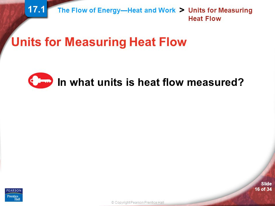 © Copyright Pearson Prentice Hall The Flow of Energy—Heat and Work > Slide 16 of 34 Units for Measuring Heat Flow In what units is heat flow measured.