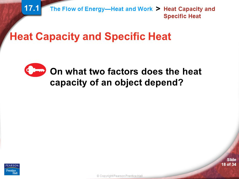 © Copyright Pearson Prentice Hall The Flow of Energy—Heat and Work > Slide 18 of 34 Heat Capacity and Specific Heat On what two factors does the heat capacity of an object depend.