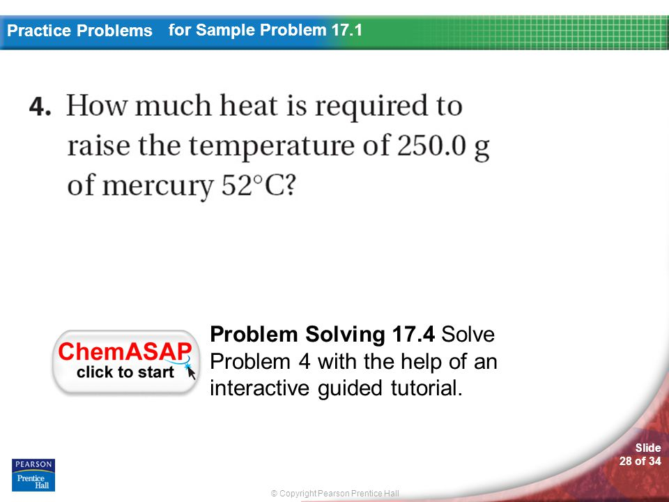 © Copyright Pearson Prentice Hall Slide 28 of 34 Practice Problems for Sample Problem 17.1 Problem Solving 17.4 Solve Problem 4 with the help of an interactive guided tutorial.