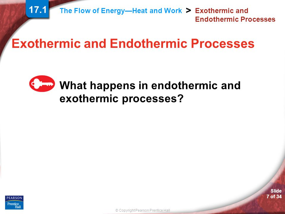 © Copyright Pearson Prentice Hall The Flow of Energy—Heat and Work > Slide 7 of 34 Exothermic and Endothermic Processes What happens in endothermic and exothermic processes.