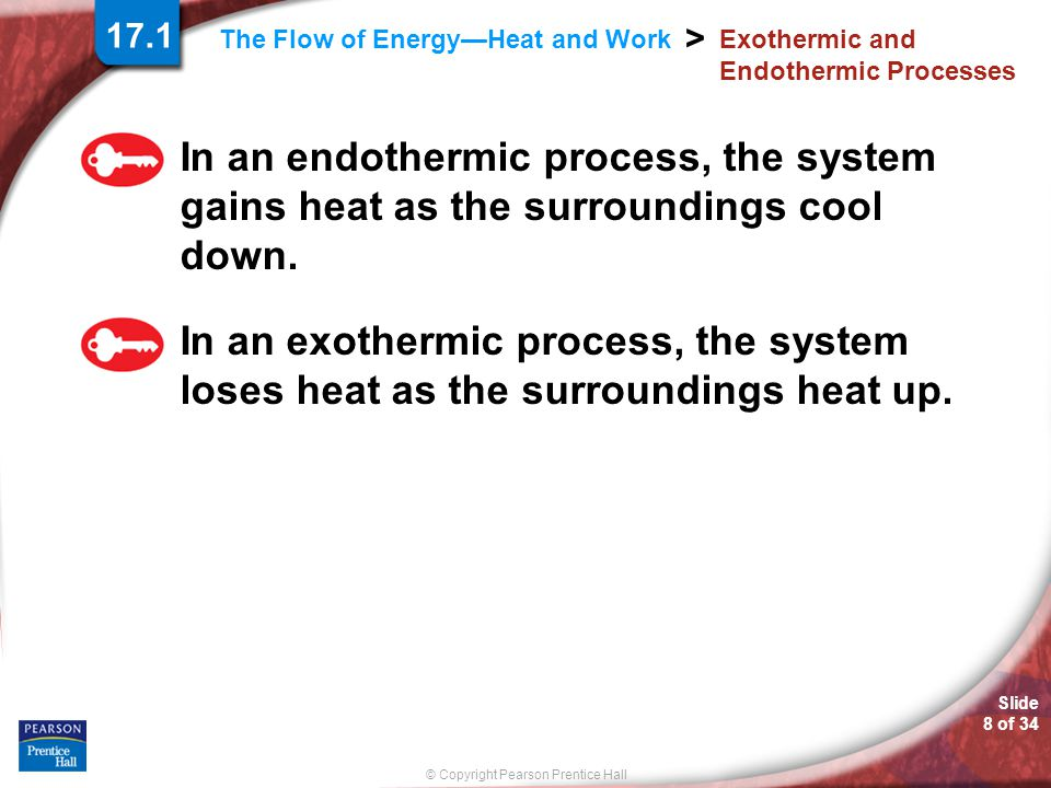 Slide 8 of 34 © Copyright Pearson Prentice Hall > The Flow of Energy—Heat and Work Exothermic and Endothermic Processes In an endothermic process, the system gains heat as the surroundings cool down.