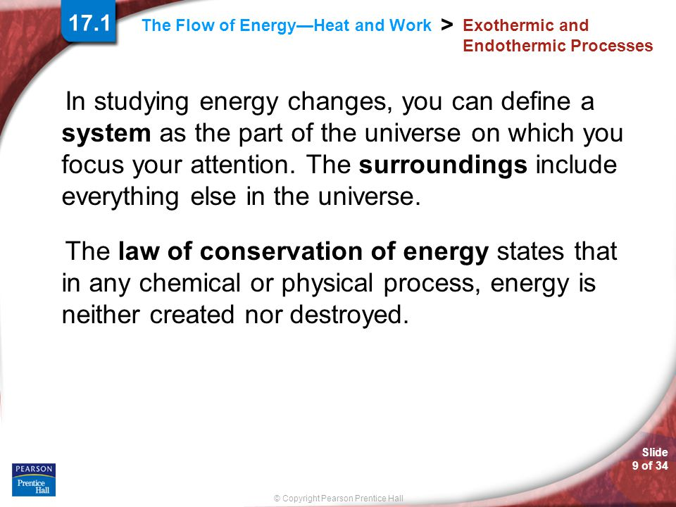 Slide 9 of 34 © Copyright Pearson Prentice Hall > The Flow of Energy—Heat and Work Exothermic and Endothermic Processes In studying energy changes, you can define a system as the part of the universe on which you focus your attention.