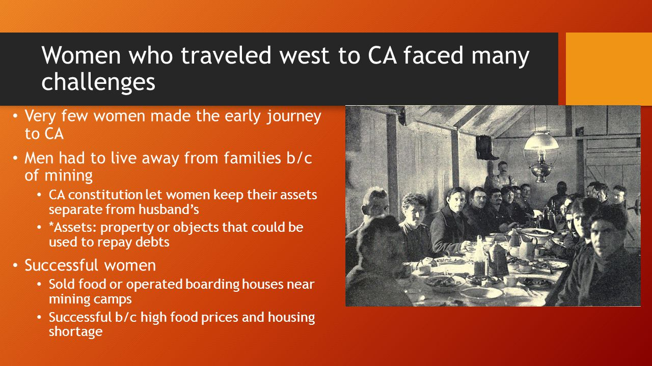 Women who traveled west to CA faced many challenges Very few women made the early journey to CA Men had to live away from families b/c of mining CA co