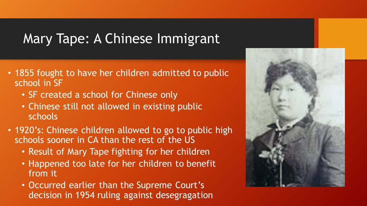 Mary Tape: A Chinese Immigrant 1855 fought to have her children admitted to public school in SF SF created a school for Chinese only Chinese still not