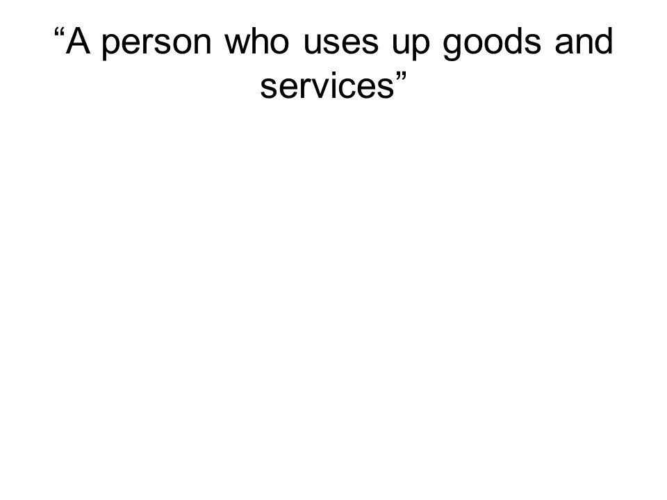 A person who uses up goods and services