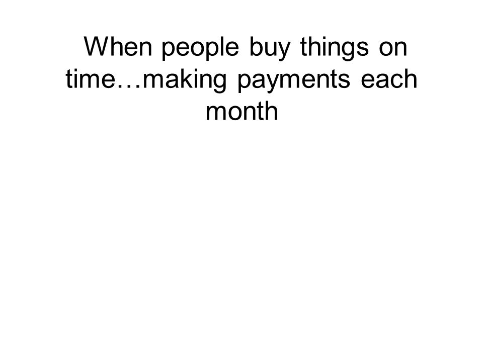 When people buy things on time…making payments each month