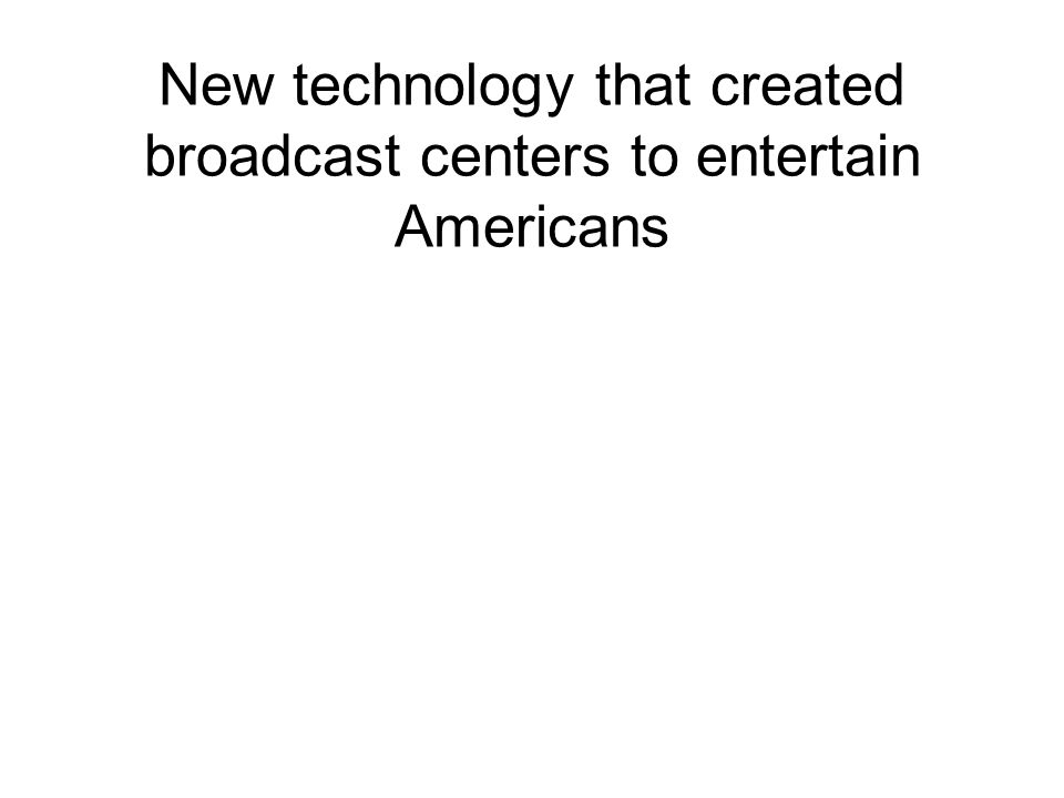 New technology that created broadcast centers to entertain Americans