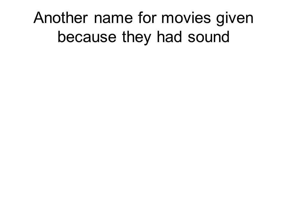 Another name for movies given because they had sound