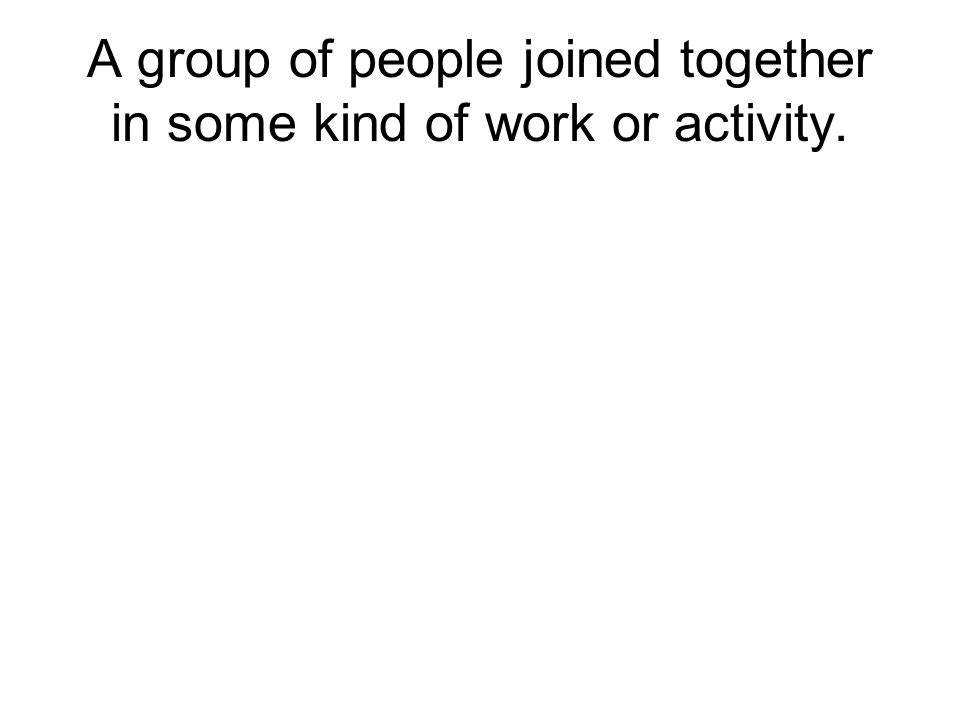 A group of people joined together in some kind of work or activity.