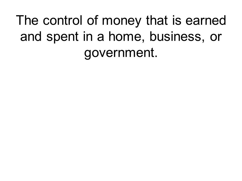 The control of money that is earned and spent in a home, business, or government.
