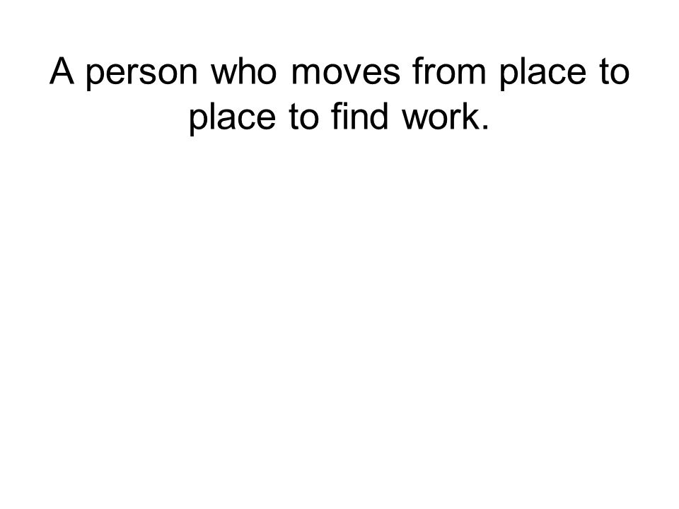 A person who moves from place to place to find work.