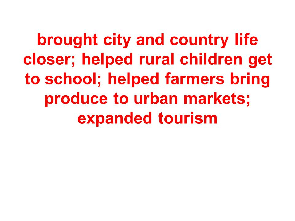 brought city and country life closer; helped rural children get to school; helped farmers bring produce to urban markets; expanded tourism