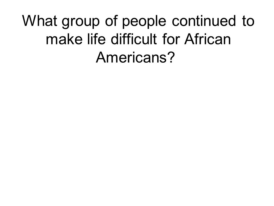 What group of people continued to make life difficult for African Americans