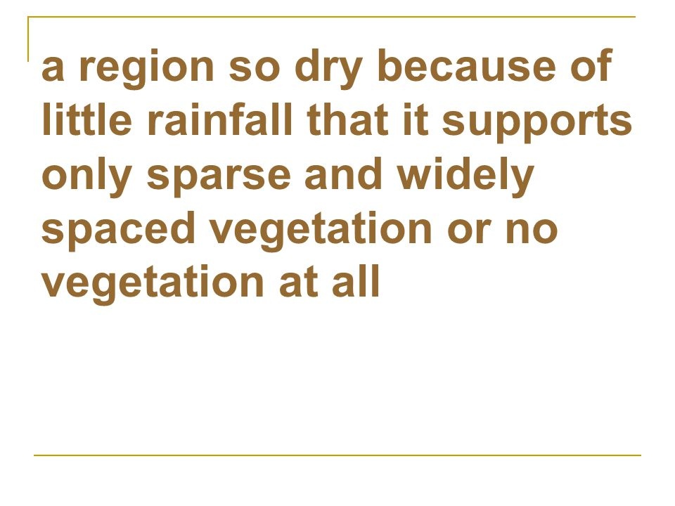 a region so dry because of little rainfall that it supports only sparse and widely spaced vegetation or no vegetation at all