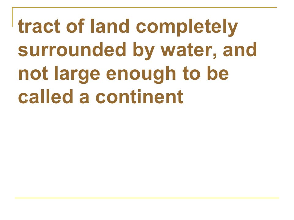 tract of land completely surrounded by water, and not large enough to be called a continent