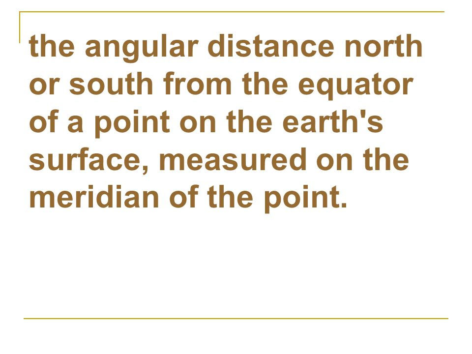 the angular distance north or south from the equator of a point on the earth's surface, measured on the meridian of the point.